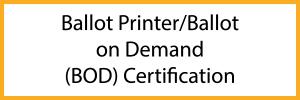 Ballot Printer/Ballot on Demand (BOD) Certification